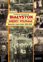 Białystok między wojnami. Opowieść o życiu miasta 1918-1939.