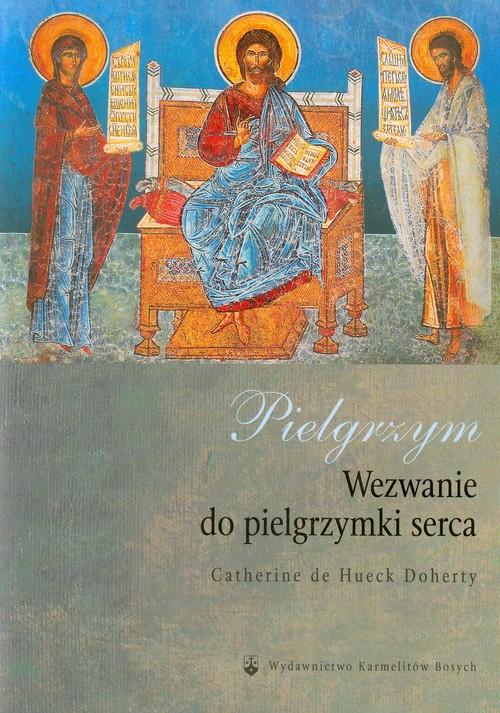 Pielgrzym Wezwanie do pielgrzymki serca - Doherty Catherine de Hueck