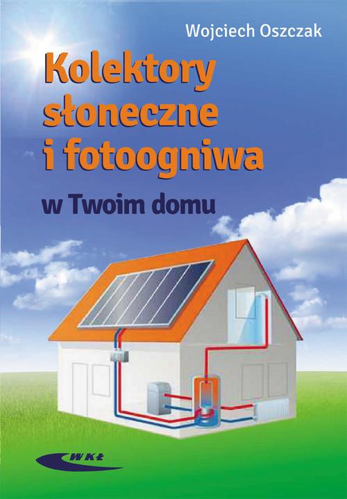 Kolektory słoneczne i fotoogniwa w Twoim domu - Oszczak Wojciech