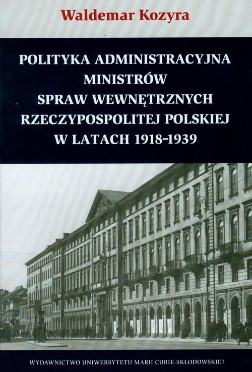 Polityka administracyjna ministrów spraw wewnętrznych Rzeczypospolitej Polskiej w latach 1918-1939