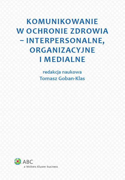 Komunikowanie w ochronie zdrowia - interpersonalne, organizacyjne i medialne - Goban-Klas Tomasz