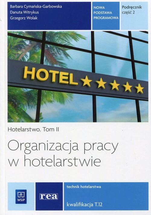 Organizacja pracy w hotelarstwie Hotelarstwo Tom 2 Kwalifikacja T.12 Podręcznik Część 2 - Cymańska-Garbowska Barbara, Witrykus Danuta, Wolak Grzegorz
