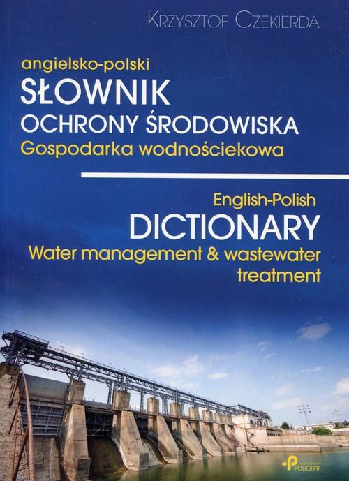 Słownik ochrony środowiska gospodarka wodnościekowa angielsko-polski - Czekierda Krzysztof