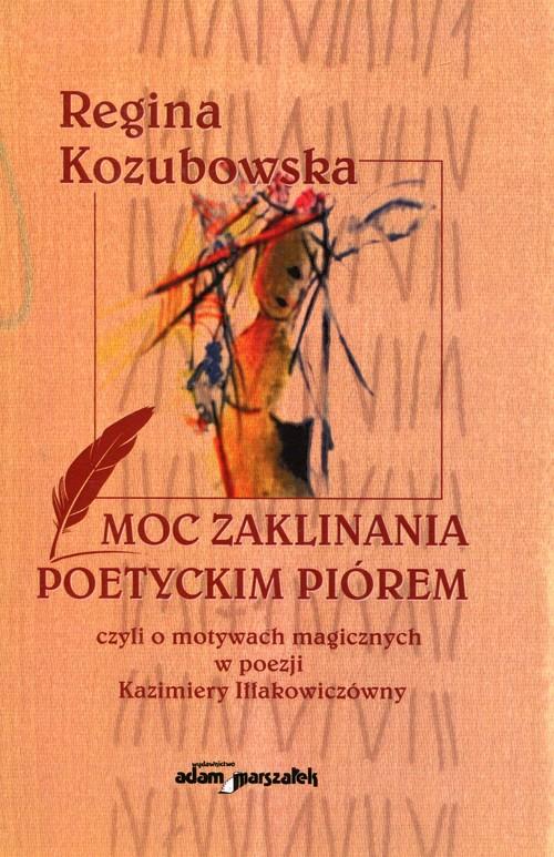 Moc zaklinania poetyckim piórem czyli o motywach magicznych w poezji Kazimiery Iłłakowiczówny - Kozubowska Regina