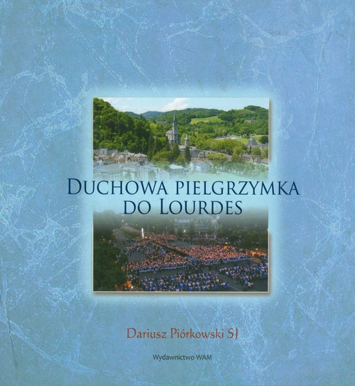 Duchowa pielgrzymka do Lourdes - Piórkowski Dariusz