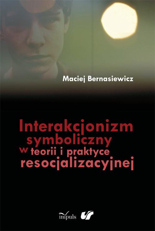 Interakcjonizm symboliczny w teorii i praktyce resocjalizacyjnej - Bernasiewicz Maciej